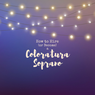 Coloratura Sopranos – How to Hire (or Become) One
