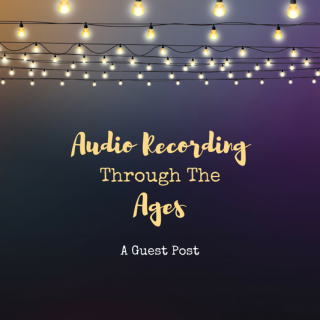 Audio Recording Through the Ages – Guest Post